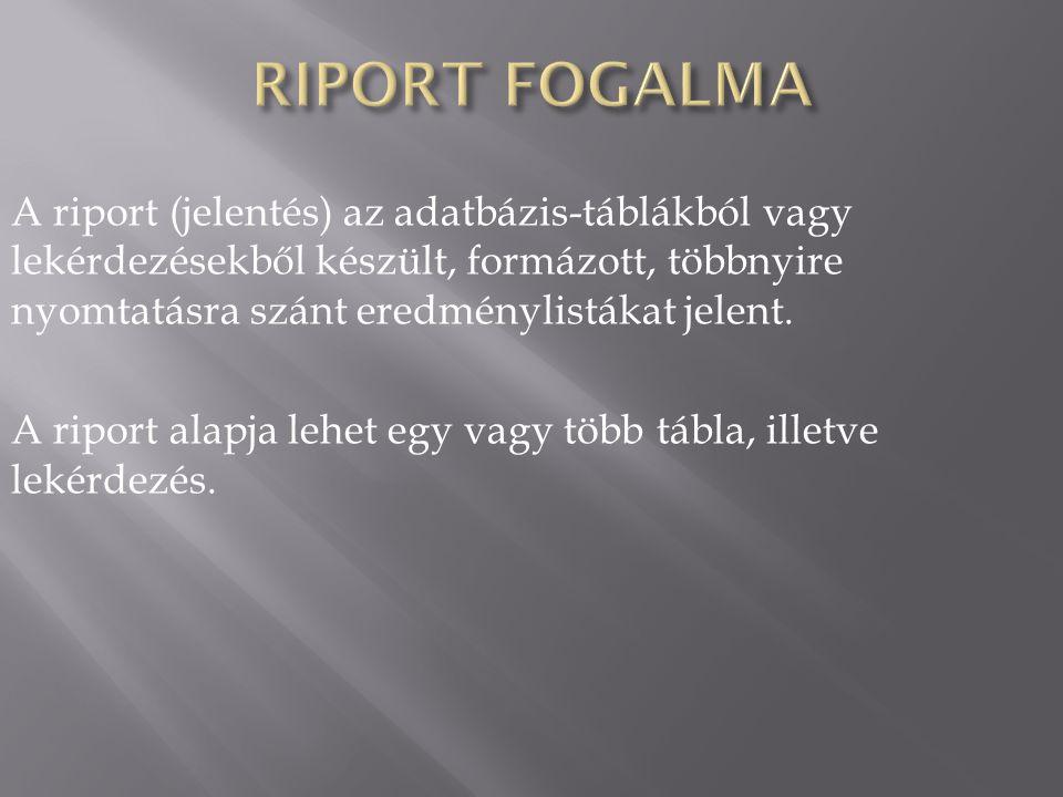 A riport (jelentés) az adatbázis-táblákból vagy lekérdezésekből készült, formázott, többnyire nyomtatásra szánt eredménylistákat jelent. A riport alap