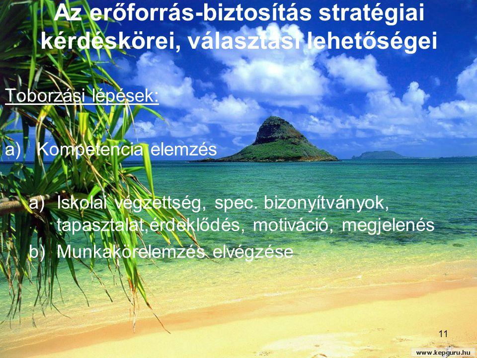 11 Az erőforrás-biztosítás stratégiai kérdéskörei, választási lehetőségei Toborzási lépések: a)Kompetencia elemzés a)Iskolai végzettség, spec. bizonyí