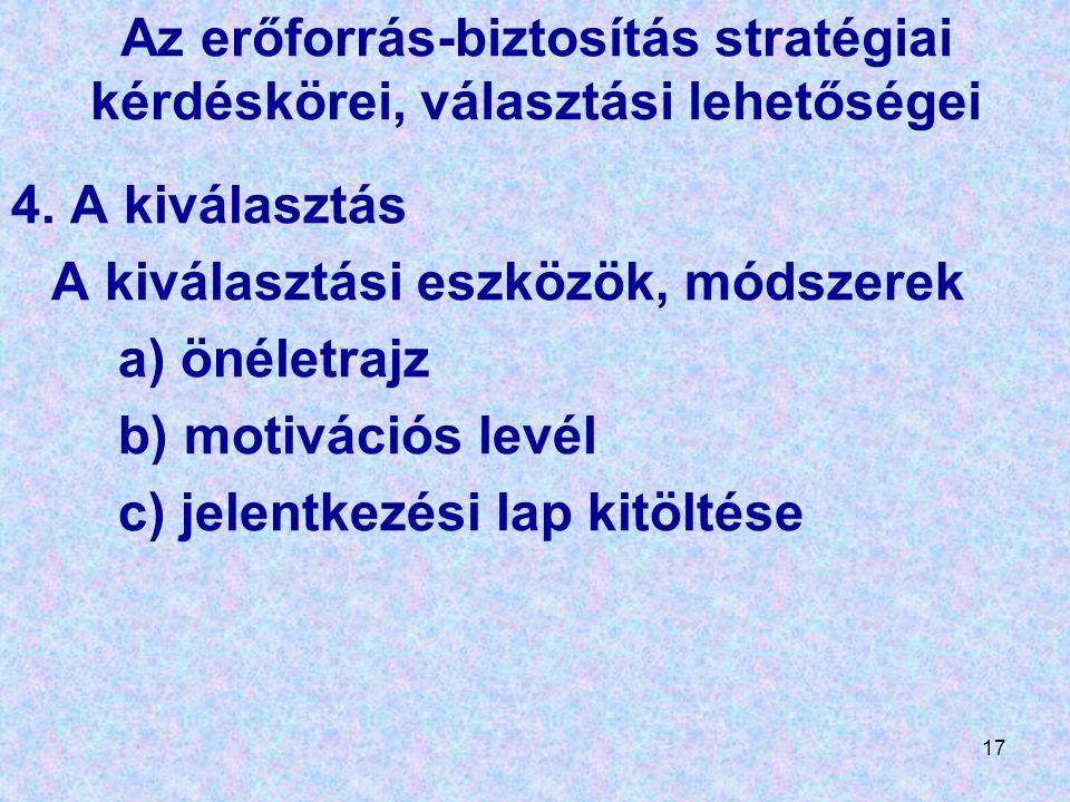 17 Az erőforrás-biztosítás stratégiai kérdéskörei, választási lehetőségei 4. A kiválasztás A kiválasztási eszközök, módszerek a) önéletrajz b) motivác