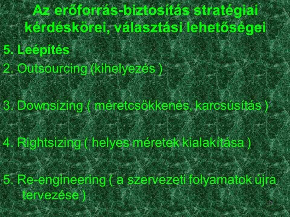 26 Az erőforrás-biztosítás stratégiai kérdéskörei, választási lehetőségei 5. Leépítés 2. Outsourcing (kihelyezés ) 3. Downsizing ( méretcsökkenés, kar