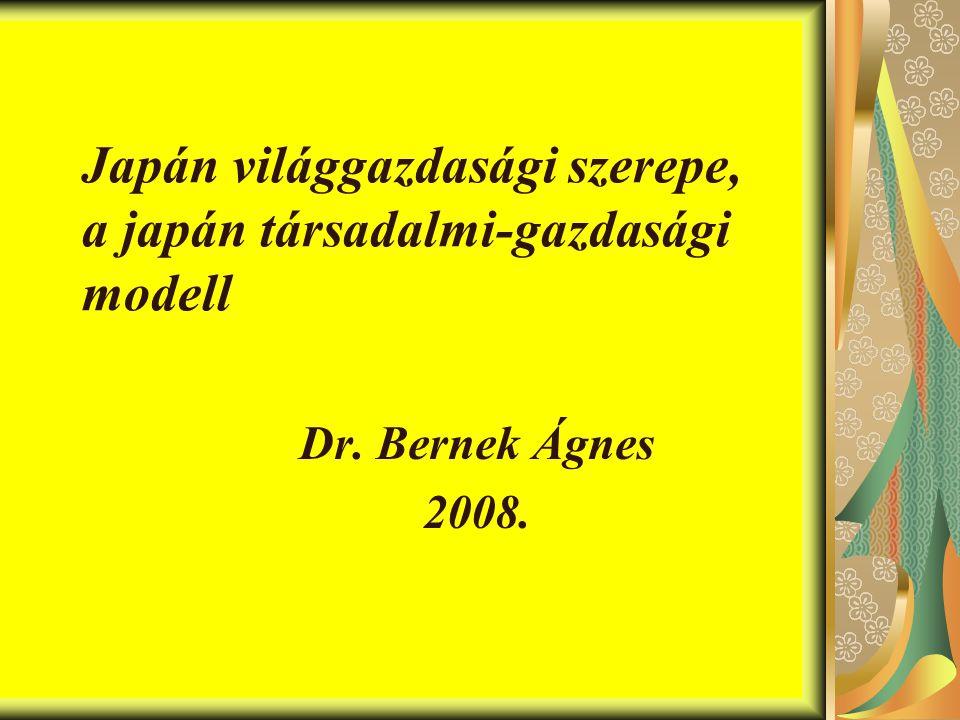 Japán világgazdasági szerepe, a japán társadalmi-gazdasági modell Dr. Bernek Ágnes 2008.
