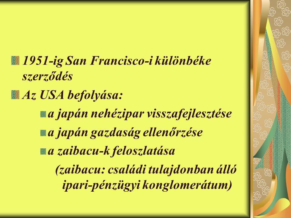 1951-ig San Francisco-i különbéke szerződés Az USA befolyása: a japán nehézipar visszafejlesztése a japán gazdaság ellenőrzése a zaibacu-k feloszlatása (zaibacu: családi tulajdonban álló ipari-pénzügyi konglomerátum)