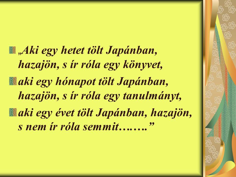""""""" Aki egy hetet tölt Japánban, hazajön, s ír róla egy könyvet, aki egy hónapot tölt Japánban, hazajön, s ír róla egy tanulmányt, aki egy évet tölt Japánban, hazajön, s nem ír róla semmit….…."""