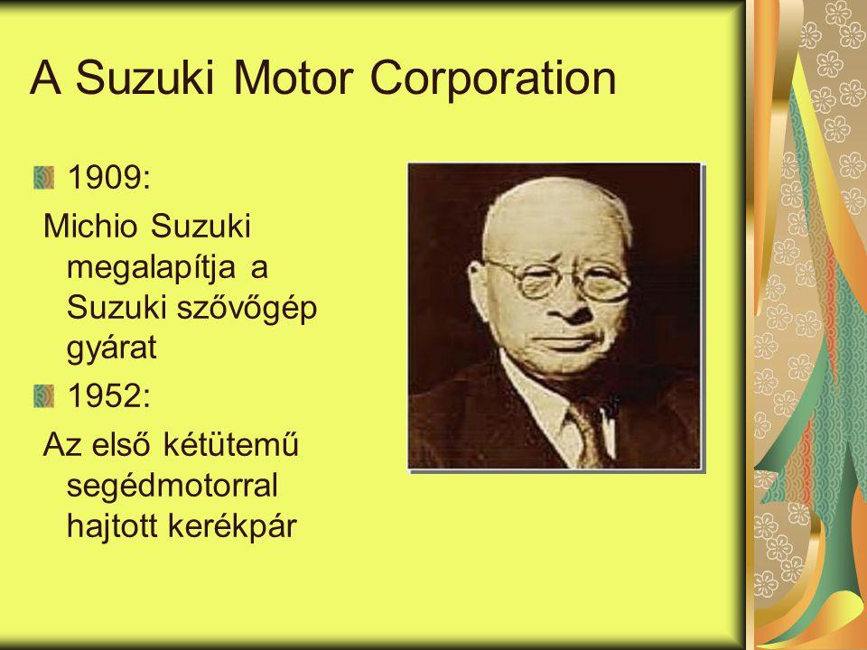 A Suzuki Motor Corporation 1909: Michio Suzuki megalapítja a Suzuki szővőgép gyárat 1952: Az első kétütemű segédmotorral hajtott kerékpár