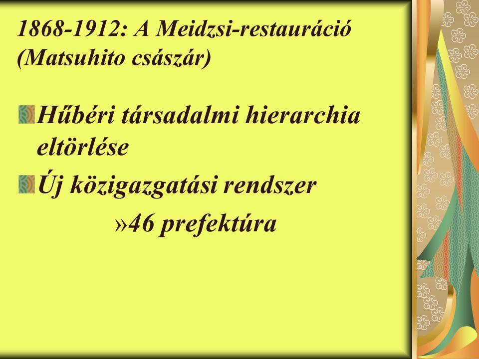 1868-1912: A Meidzsi-restauráció (Matsuhito császár) Hűbéri társadalmi hierarchia eltörlése Új közigazgatási rendszer »46 prefektúra
