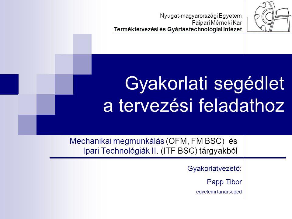 Gyakorlati segédlet a tervezési feladathoz Mechanikai megmunkálás (OFM, FM BSC) és Ipari Technológiák II. (ITF BSC) tárgyakból Nyugat-magyarországi Eg