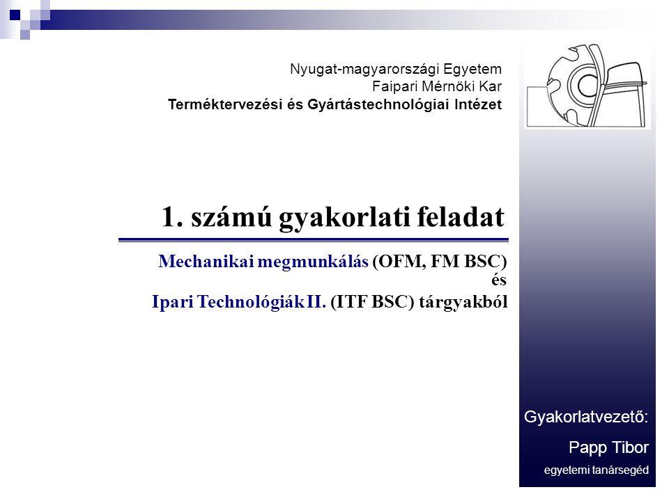 1. számú gyakorlati feladat Mechanikai megmunkálás (OFM, FM BSC) és Ipari Technológiák II. (ITF BSC) tárgyakból Gyakorlatvezető: Papp Tibor egyetemi t