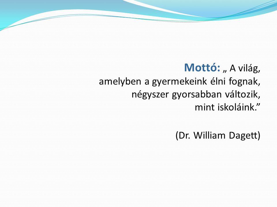 """Mottó: """" A világ, amelyben a gyermekeink élni fognak, négyszer gyorsabban változik, mint iskoláink."""" (Dr. William Dagett)"""