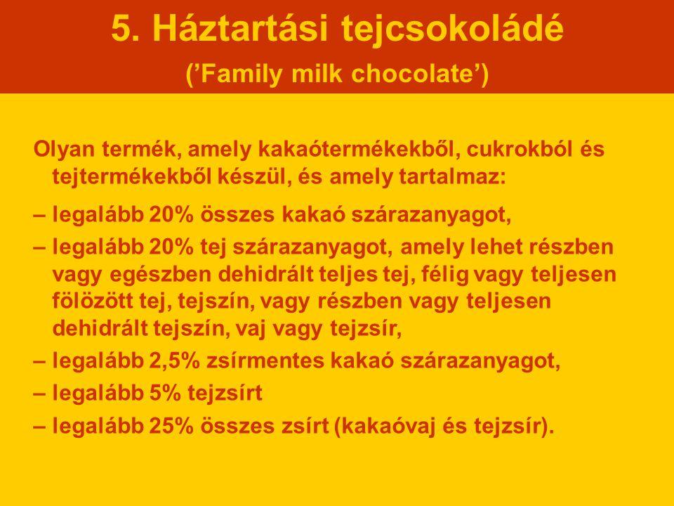 5. Háztartási tejcsokoládé ('Family milk chocolate') Olyan termék, amely kakaótermékekből, cukrokból és tejtermékekből készül, és amely tartalmaz: – l