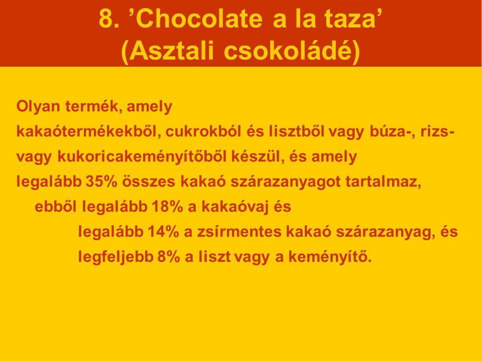 8. 'Chocolate a la taza' (Asztali csokoládé) Olyan termék, amely kakaótermékekből, cukrokból és lisztből vagy búza-, rizs- vagy kukoricakeményítőből k