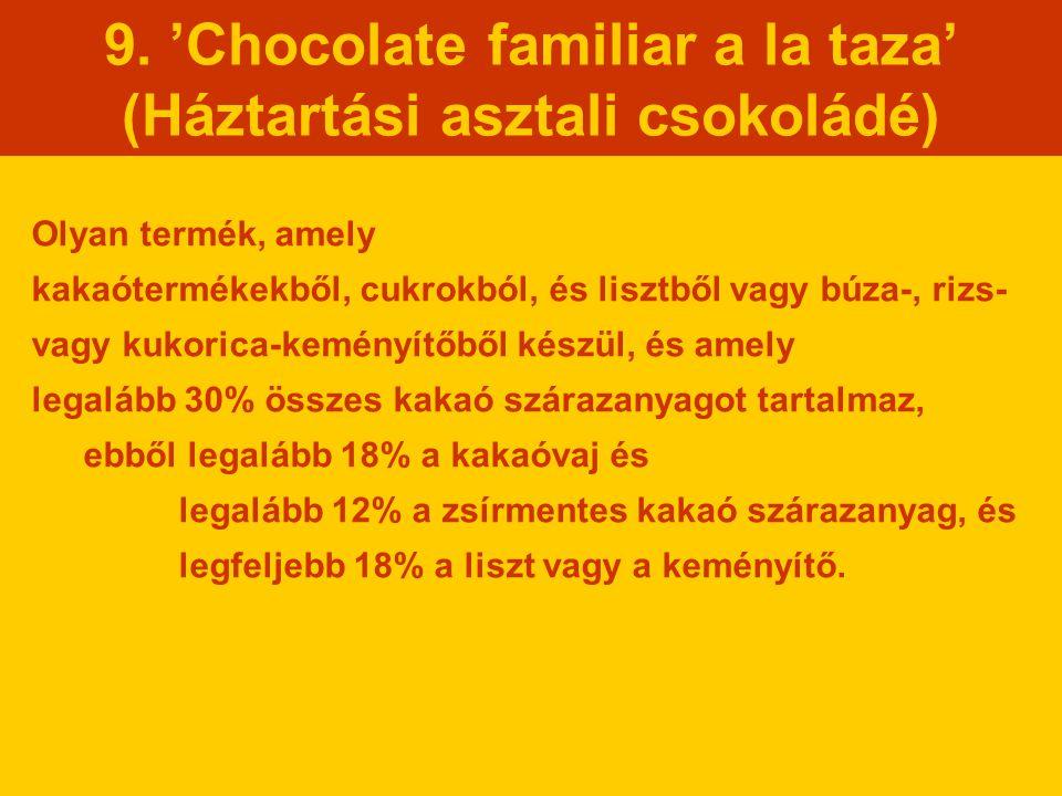9. 'Chocolate familiar a la taza' (Háztartási asztali csokoládé) Olyan termék, amely kakaótermékekből, cukrokból, és lisztből vagy búza-, rizs- vagy k