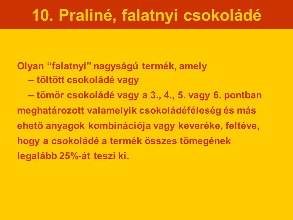 """10. Praliné, falatnyi csokoládé Olyan """"falatnyi"""" nagyságú termék, amely – töltött csokoládé vagy – tömör csokoládé vagy a 3., 4., 5. vagy 6. pontban m"""