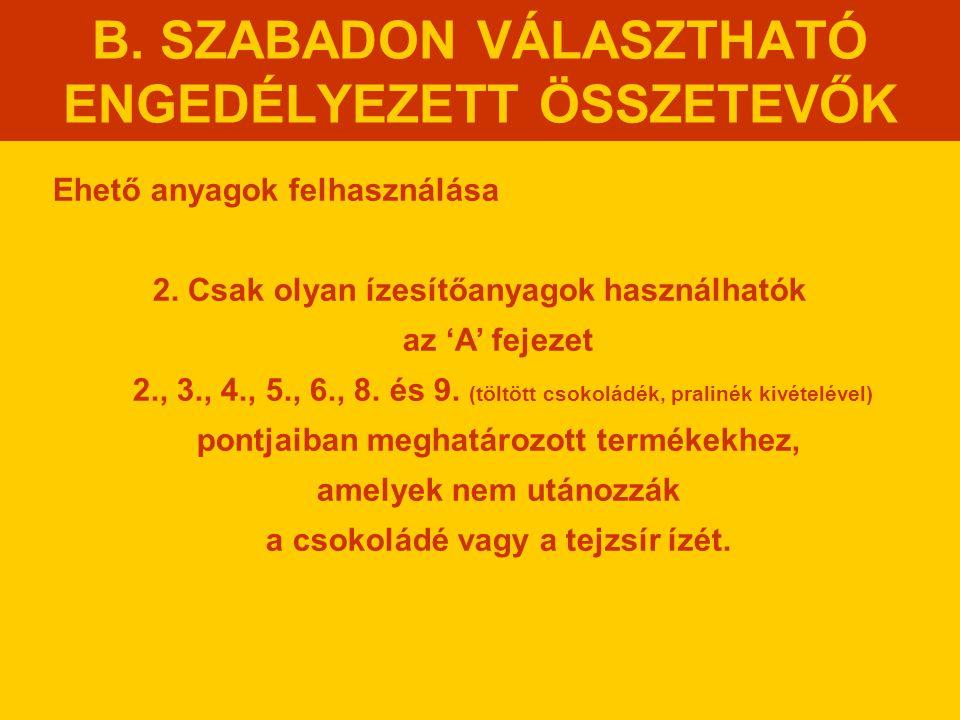 B. SZABADON VÁLASZTHATÓ ENGEDÉLYEZETT ÖSSZETEVŐK Ehető anyagok felhasználása 2. Csak olyan ízesítőanyagok használhatók az 'A' fejezet 2., 3., 4., 5.,