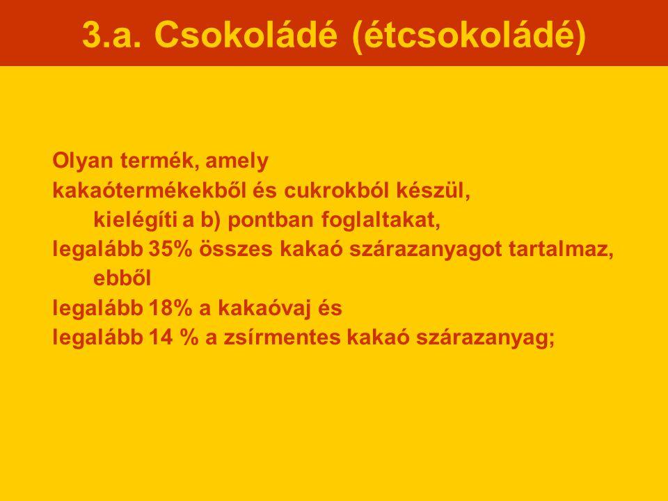 3.a. Csokoládé (étcsokoládé) Olyan termék, amely kakaótermékekből és cukrokból készül, kielégíti a b) pontban foglaltakat, legalább 35% összes kakaó s