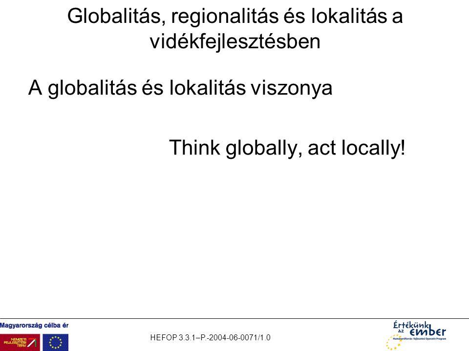 HEFOP 3.3.1–P.-2004-06-0071/1.0 Globalitás, regionalitás és lokalitás a vidékfejlesztésben A globalitás és lokalitás viszonya Think globally, act loca