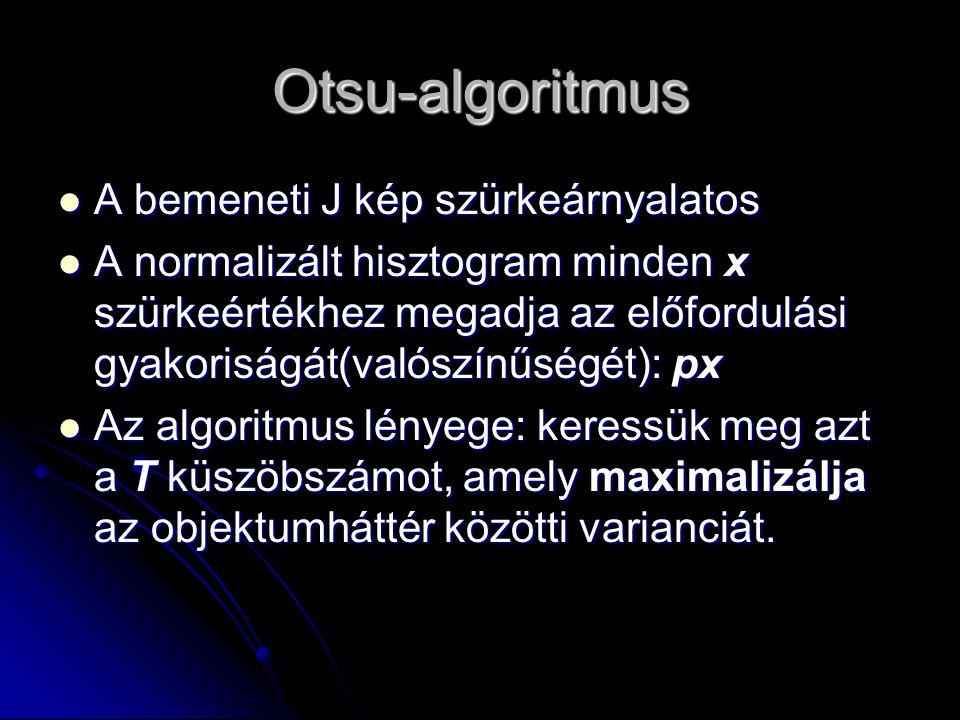 Otsu-algoritmus A bemeneti J kép szürkeárnyalatos A bemeneti J kép szürkeárnyalatos A normalizált hisztogram minden x szürkeértékhez megadja az előfordulási gyakoriságát(valószínűségét): px A normalizált hisztogram minden x szürkeértékhez megadja az előfordulási gyakoriságát(valószínűségét): px Az algoritmus lényege: keressük meg azt a T küszöbszámot, amely maximalizálja az objektumháttér közötti varianciát.