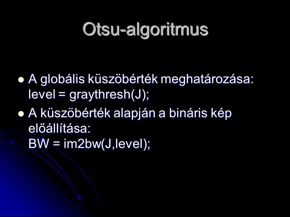 Otsu-algoritmus A globális küszöbérték meghatározása: level = graythresh(J); A globális küszöbérték meghatározása: level = graythresh(J); A küszöbérték alapján a bináris kép előállítása: BW = im2bw(J,level); A küszöbérték alapján a bináris kép előállítása: BW = im2bw(J,level);