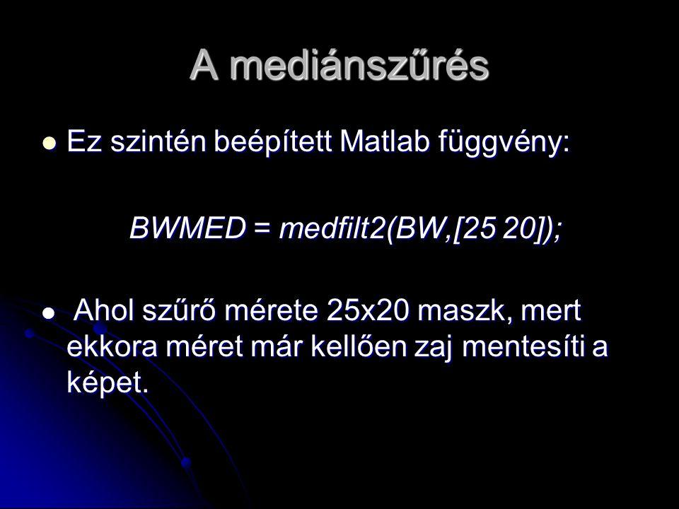 A mediánszűrés Ez szintén beépített Matlab függvény: Ez szintén beépített Matlab függvény: BWMED = medfilt2(BW,[25 20]); BWMED = medfilt2(BW,[25 20]); Ahol szűrő mérete 25x20 maszk, mert ekkora méret már kellően zaj mentesíti a képet.