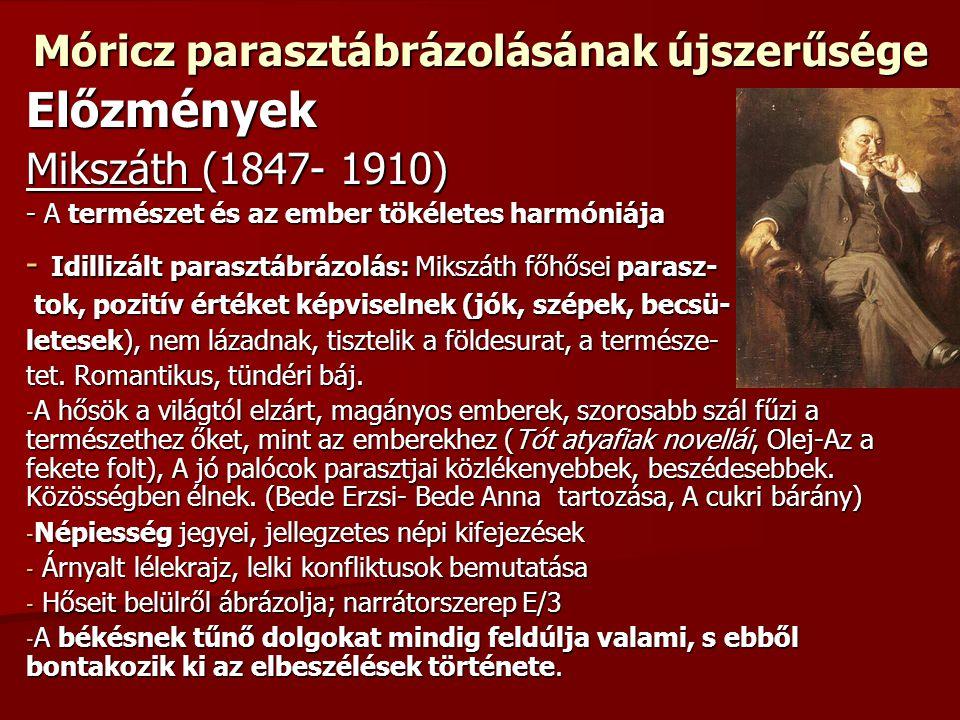 Móricz parasztábrázolásának újszerűsége Előzmények Mikszáth (1847- 1910) - A természet és az ember tökéletes harmóniája - Idillizált parasztábrázolás: Mikszáth főhősei parasz- tok, pozitív értéket képviselnek (jók, szépek, becsü- tok, pozitív értéket képviselnek (jók, szépek, becsü- letesek), nem lázadnak, tisztelik a földesurat, a természe- tet.