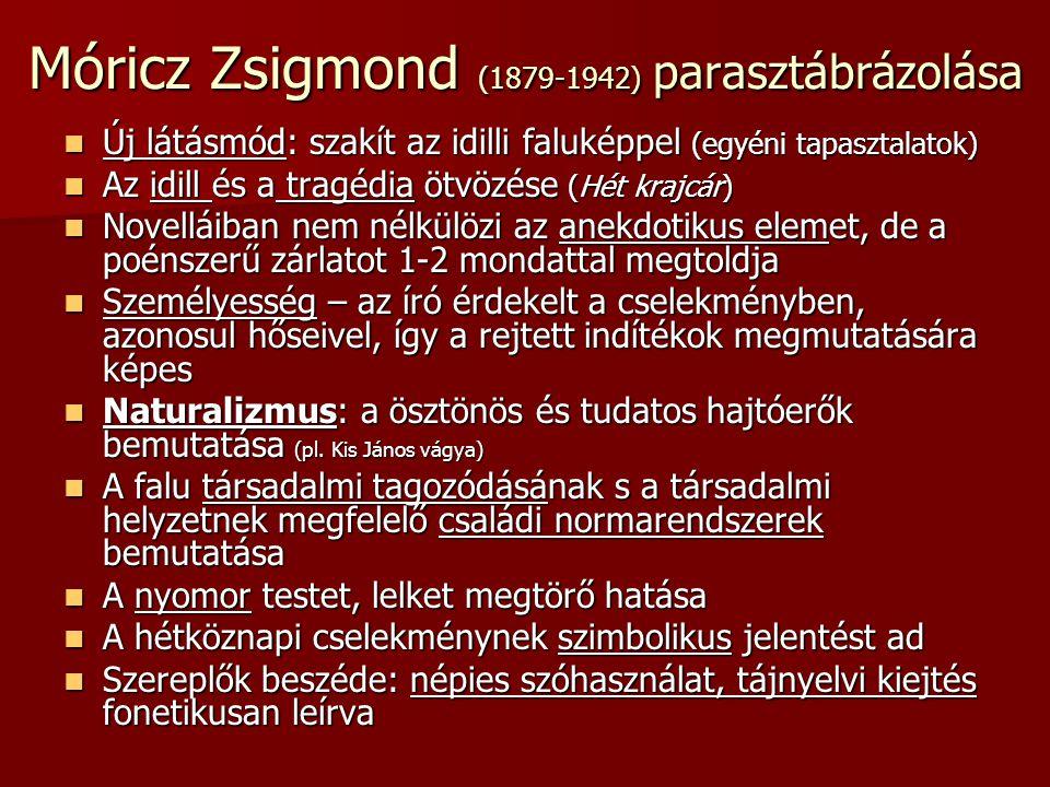 Móricz Zsigmond (1879-1942) parasztábrázolása Új látásmód: szakít az idilli faluképpel (egyéni tapasztalatok) Új látásmód: szakít az idilli faluképpel (egyéni tapasztalatok) Az idill és a tragédia ötvözése (Hét krajcár) Az idill és a tragédia ötvözése (Hét krajcár) Novelláiban nem nélkülözi az anekdotikus elemet, de a poénszerű zárlatot 1-2 mondattal megtoldja Novelláiban nem nélkülözi az anekdotikus elemet, de a poénszerű zárlatot 1-2 mondattal megtoldja Személyesség – az író érdekelt a cselekményben, azonosul hőseivel, így a rejtett indítékok megmutatására képes Személyesség – az író érdekelt a cselekményben, azonosul hőseivel, így a rejtett indítékok megmutatására képes Naturalizmus: a ösztönös és tudatos hajtóerők bemutatása (pl.