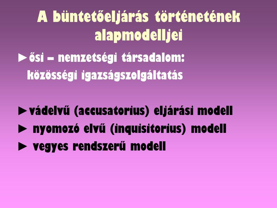 A büntetőeljárás történetének alapmodelljei ► ősi – nemzetségi társadalom: közösségi igazságszolgáltatás ► vádelvű (accusatorius) eljárási modell ► nyomozó elvű (inquisitorius) modell ► vegyes rendszerű modell