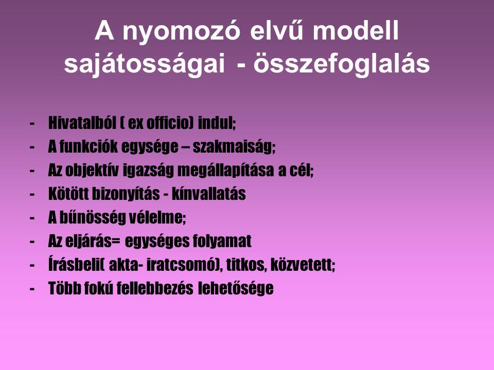 A nyomozó elvű modell sajátosságai - összefoglalás - Hivatalból ( ex officio) indul; -A funkciók egysége – szakmaiság; -Az objektív igazság megállapítása a cél; -Kötött bizonyítás - kínvallatás -A bűnösség vélelme; -Az eljárás= egységes folyamat -Írásbeli( akta- iratcsomó), titkos, közvetett; -Több fokú fellebbezés lehetősége