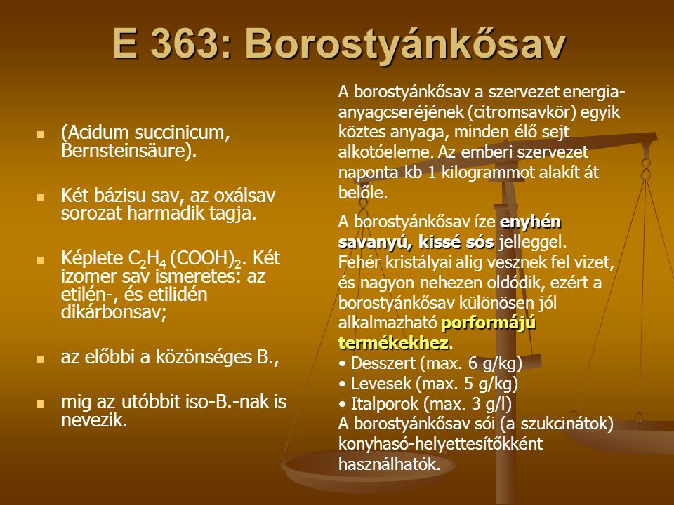 E 363: Borostyánkősav (Acidum succinicum, Bernsteinsäure). Két bázisu sav, az oxálsav sorozat harmadik tagja. Képlete C 2 H 4 (COOH) 2. Két izomer sav