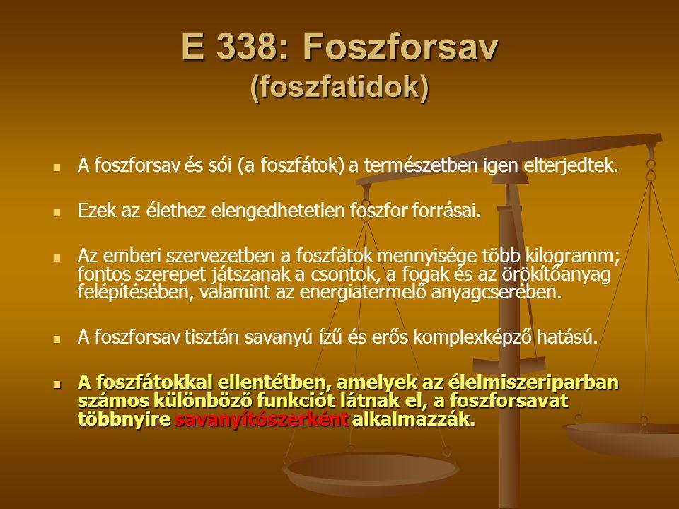 E 338: Foszforsav (foszfatidok) A foszforsav és sói (a foszfátok) a természetben igen elterjedtek. Ezek az élethez elengedhetetlen foszfor forrásai. A
