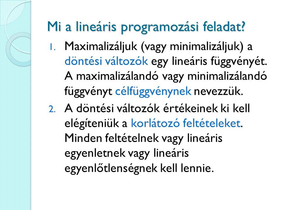 Mi a lineáris programozási feladat? 1. Maximalizáljuk (vagy minimalizáljuk) a döntési változók egy lineáris függvényét. A maximalizálandó vagy minimal