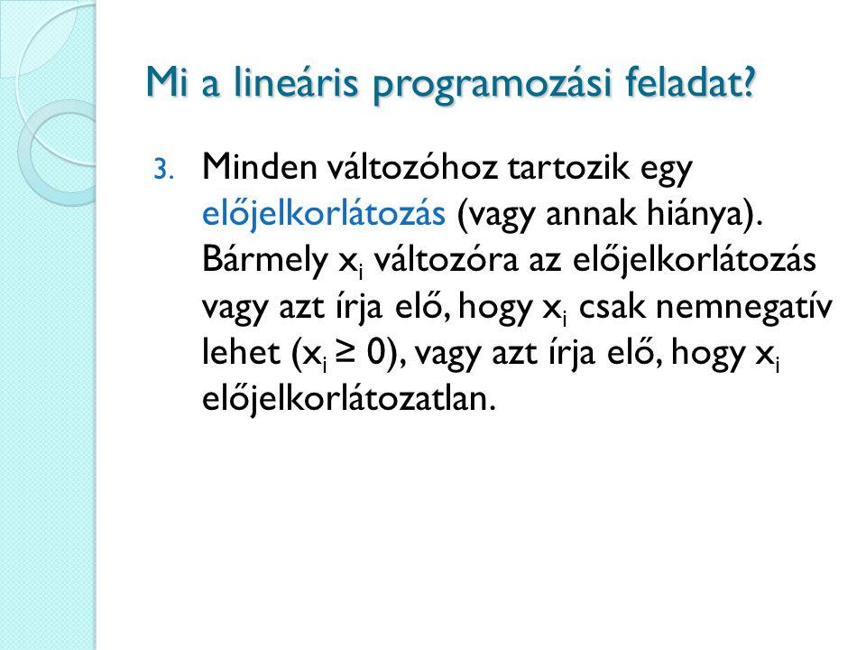 Mi a lineáris programozási feladat? 3. Minden változóhoz tartozik egy előjelkorlátozás (vagy annak hiánya). Bármely x i változóra az előjelkorlátozás