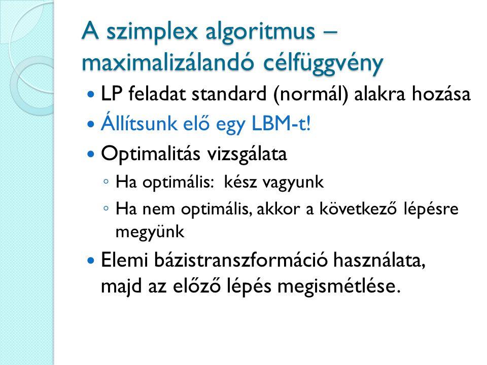 A szimplex algoritmus – maximalizálandó célfüggvény LP feladat standard (normál) alakra hozása Állítsunk elő egy LBM-t! Optimalitás vizsgálata ◦ Ha op