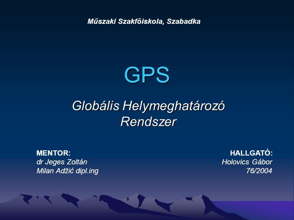 GPS Globális Helymeghatározó Rendszer Műszaki Szakfőiskola, Szabadka MENTOR: HALLGATÓ: dr Jeges Zoltán Holovics Gábor Milan Adžić dipl.ing 76/2004