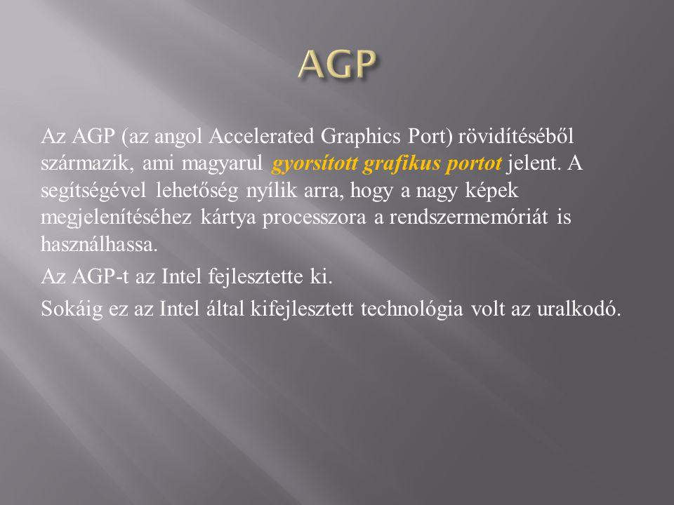 Az AGP (az angol Accelerated Graphics Port) rövidítéséből származik, ami magyarul gyorsított grafikus portot jelent.
