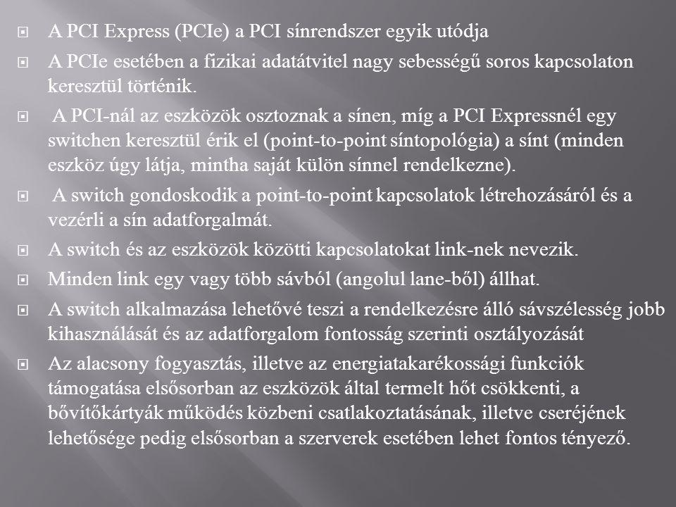  A PCI Express (PCIe) a PCI sínrendszer egyik utódja  A PCIe esetében a fizikai adatátvitel nagy sebességű soros kapcsolaton keresztül történik.