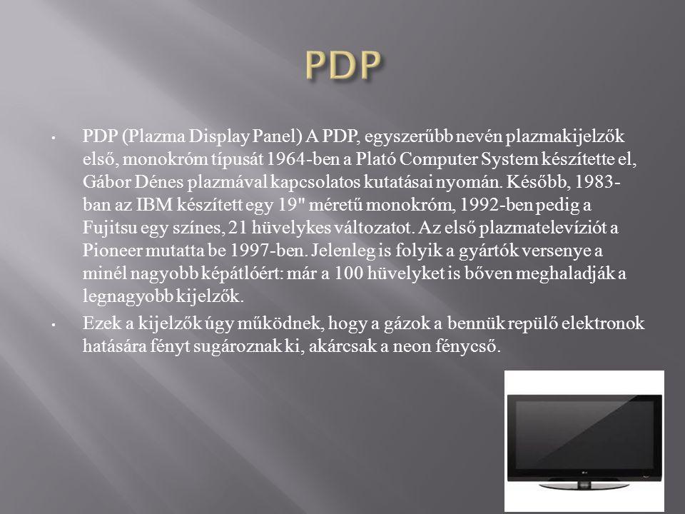 PDP (Plazma Display Panel) A PDP, egyszerűbb nevén plazmakijelzők első, monokróm típusát 1964-ben a Plató Computer System készítette el, Gábor Dénes plazmával kapcsolatos kutatásai nyomán.