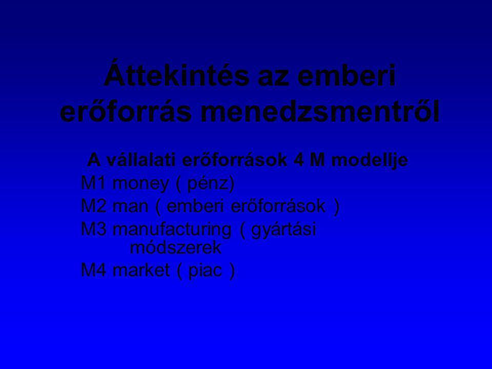 Áttekintés az emberi erőforrás menedzsmentről A vállalati erőforrások 4 M modellje M1 money ( pénz) M2 man ( emberi erőforrások ) M3 manufacturing ( g