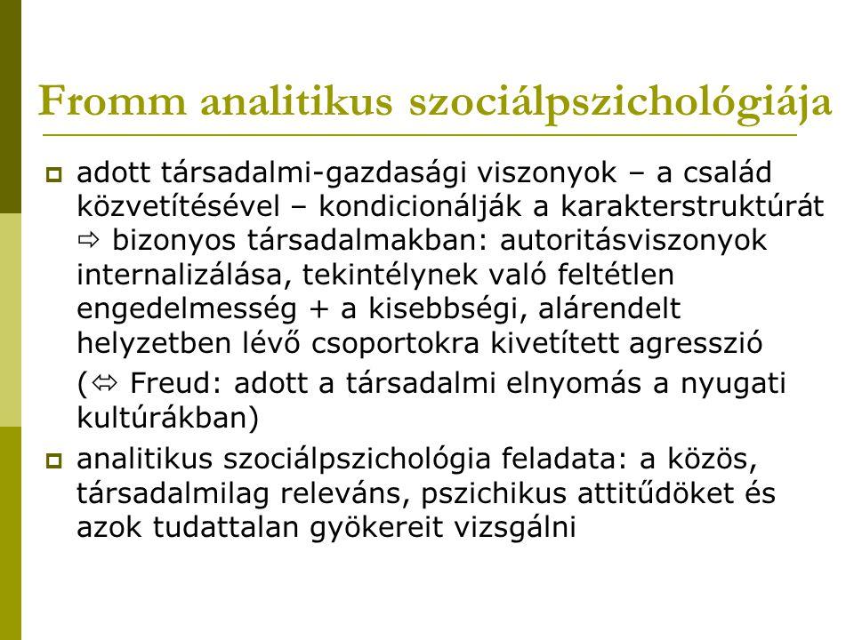 Fromm analitikus szociálpszichológiája  adott társadalmi-gazdasági viszonyok – a család közvetítésével – kondicionálják a karakterstruktúrát  bizony