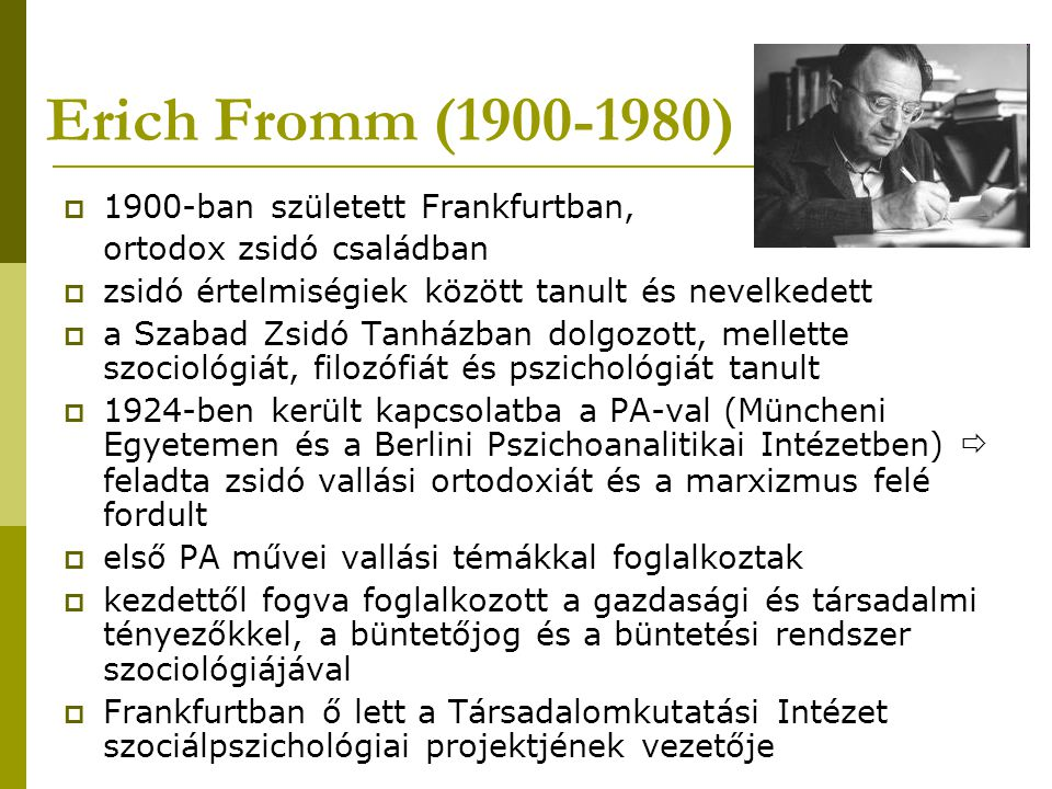 Erich Fromm (1900-1980)  1900-ban született Frankfurtban, ortodox zsidó családban  zsidó értelmiségiek között tanult és nevelkedett  a Szabad Zsidó