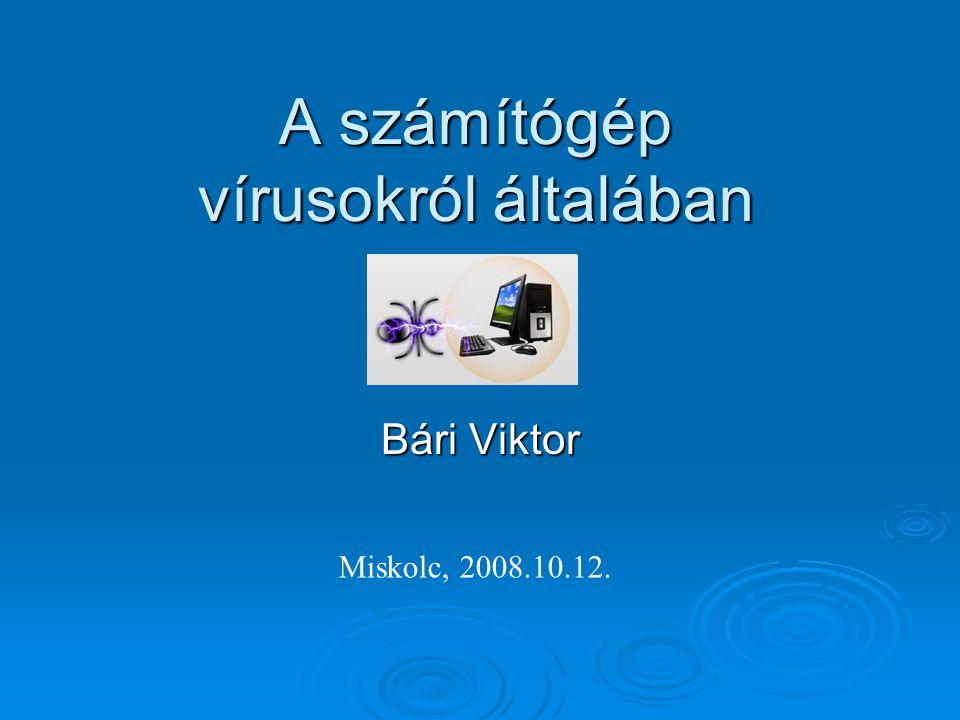 A számítógép vírusokról általában Bári Viktor Miskolc, 2008.10.12.
