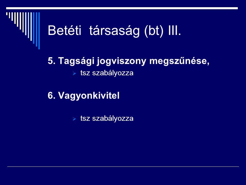 Betéti társaság (bt) III. 5. Tagsági jogviszony megszűnése,  tsz szabályozza 6. Vagyonkivitel  tsz szabályozza