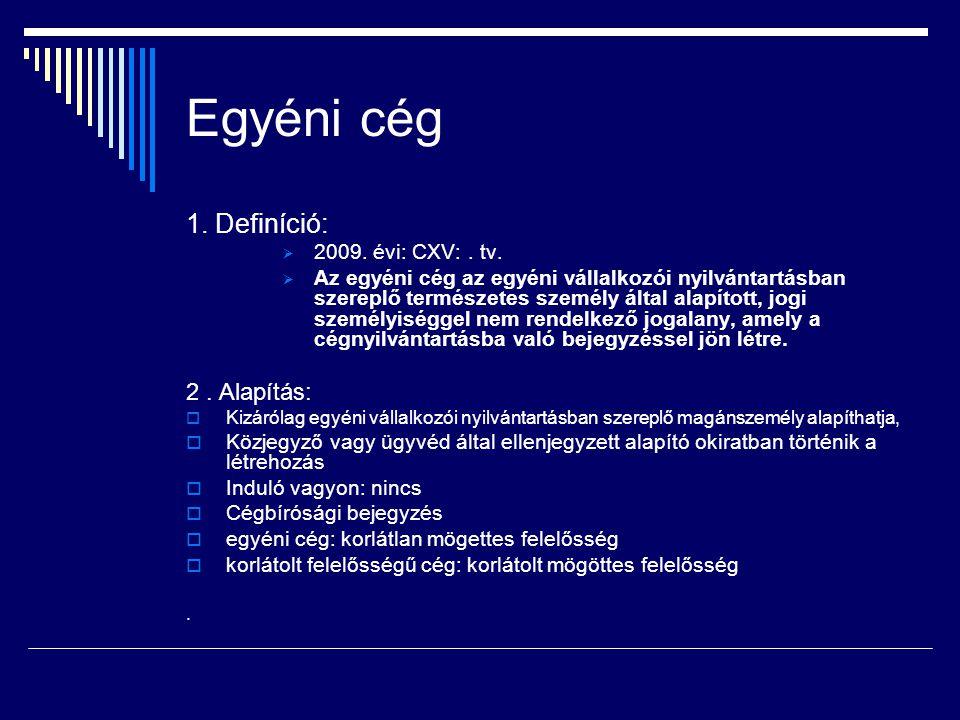 Egyéni cég 1. Definíció:  2009. évi: CXV:. tv.  Az egyéni cég az egyéni vállalkozói nyilvántartásban szereplő természetes személy által alapított, j