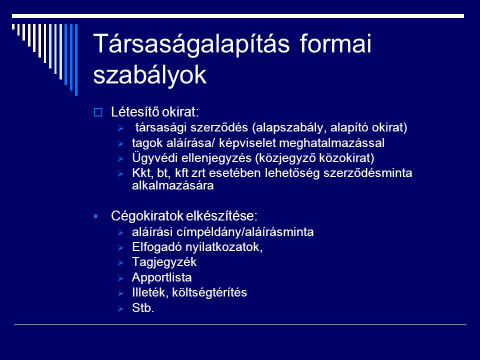 Társaságalapítás formai szabályok  Létesítő okirat:  társasági szerződés (alapszabály, alapító okirat)  tagok aláírása/ képviselet meghatalmazással
