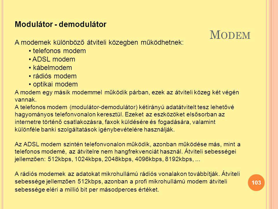 M ODEM 103 Modulátor - demodulátor A modemek különböző átviteli közegben működhetnek: telefonos modem ADSL modem kábelmodem rádiós modem optikai modem