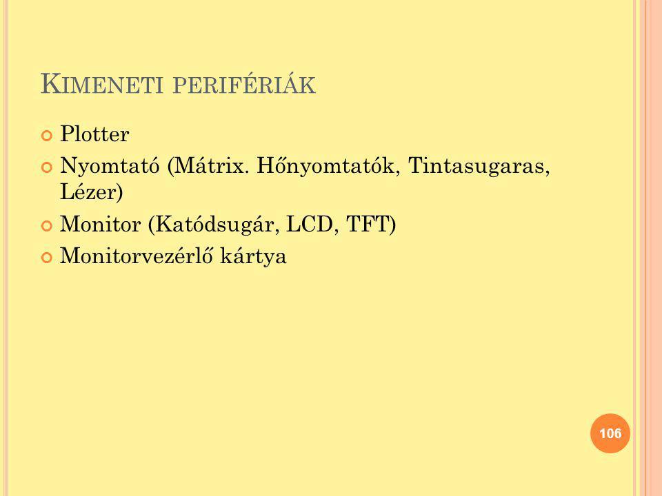 K IMENETI PERIFÉRIÁK Plotter Nyomtató (Mátrix. Hőnyomtatók, Tintasugaras, Lézer) Monitor (Katódsugár, LCD, TFT) Monitorvezérlő kártya 106