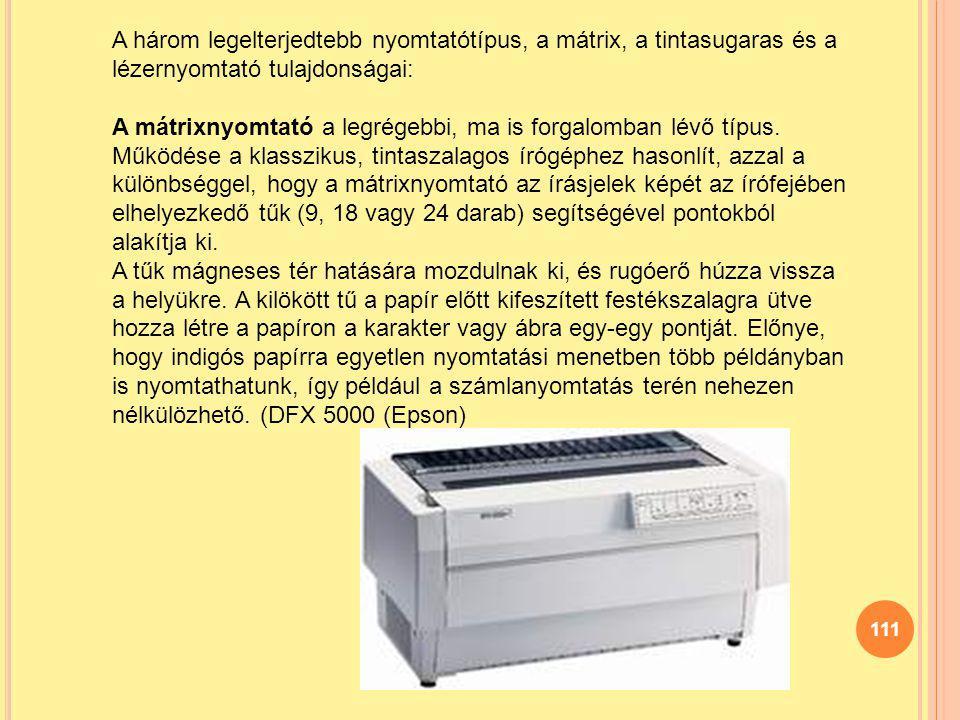 111 A három legelterjedtebb nyomtatótípus, a mátrix, a tintasugaras és a lézernyomtató tulajdonságai: A mátrixnyomtató a legrégebbi, ma is forgalomban