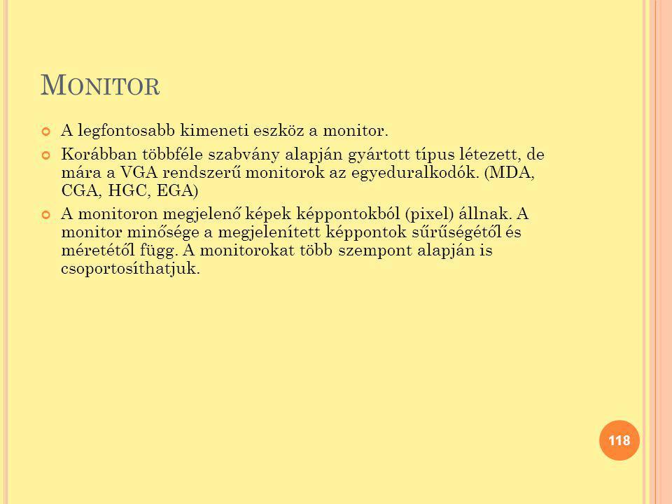 M ONITOR A legfontosabb kimeneti eszköz a monitor. Korábban többféle szabvány alapján gyártott típus létezett, de mára a VGA rendszerű monitorok az eg