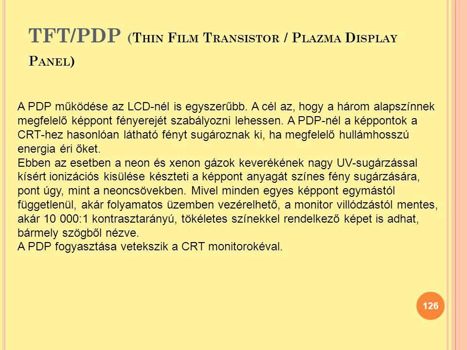 TFT/PDP (T HIN F ILM T RANSISTOR / P LAZMA D ISPLAY P ANEL ) 126 A PDP működése az LCD-nél is egyszerűbb. A cél az, hogy a három alapszínnek megfelelő