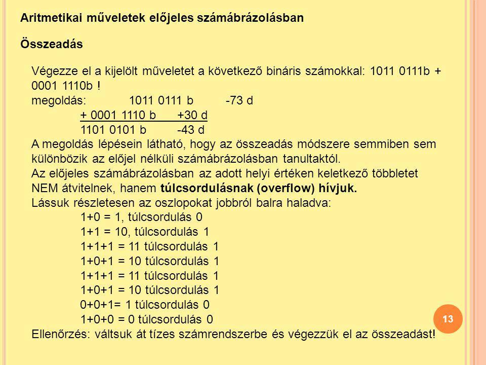13 Aritmetikai műveletek előjeles számábrázolásban Összeadás Végezze el a kijelölt műveletet a következő bináris számokkal: 1011 0111b + 0001 1110b !
