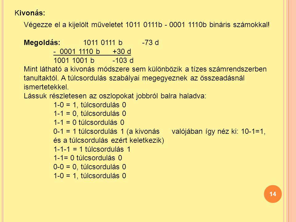 14 Kivonás: Végezze el a kijelölt műveletet 1011 0111b - 0001 1110b bináris számokkal! Megoldás: 1011 0111 b -73 d - 0001 1110 b +30 d 1001 1001 b -10