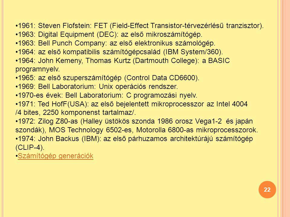 22 1961: Steven Flofstein: FET (Field-Effect Transistor-térvezérlésű tranzisztor). 1963: Digital Equipment (DEC): az első mikroszámítógép. 1963: Bell